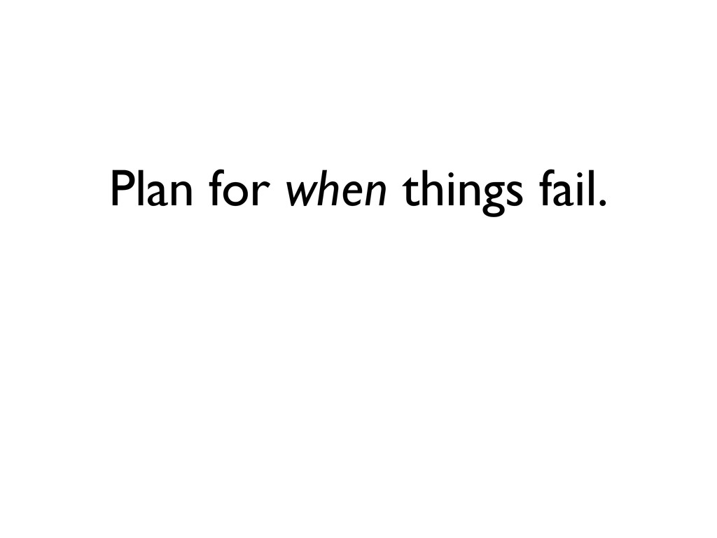 Plan for when things fail.