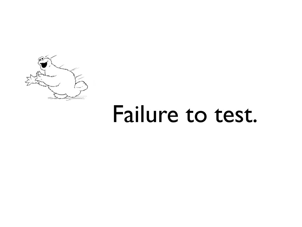 Failure to test.