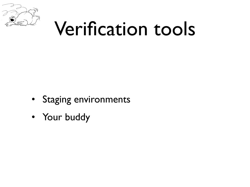 Verification tools • Staging environments • Your...