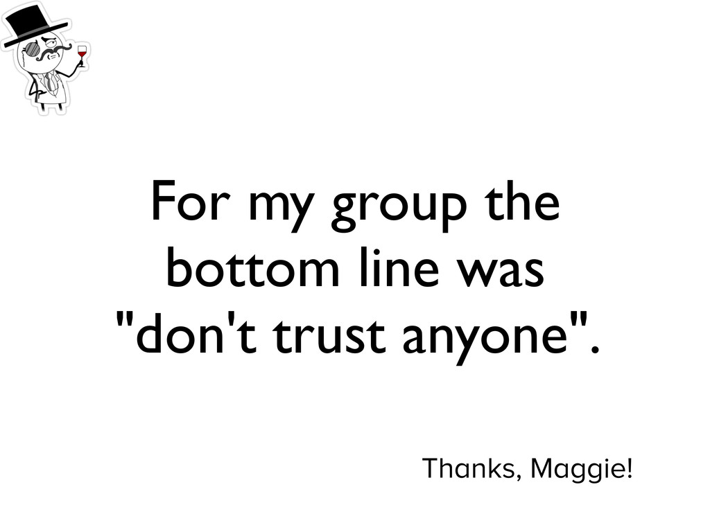 "For my group the bottom line was ""don't trust a..."