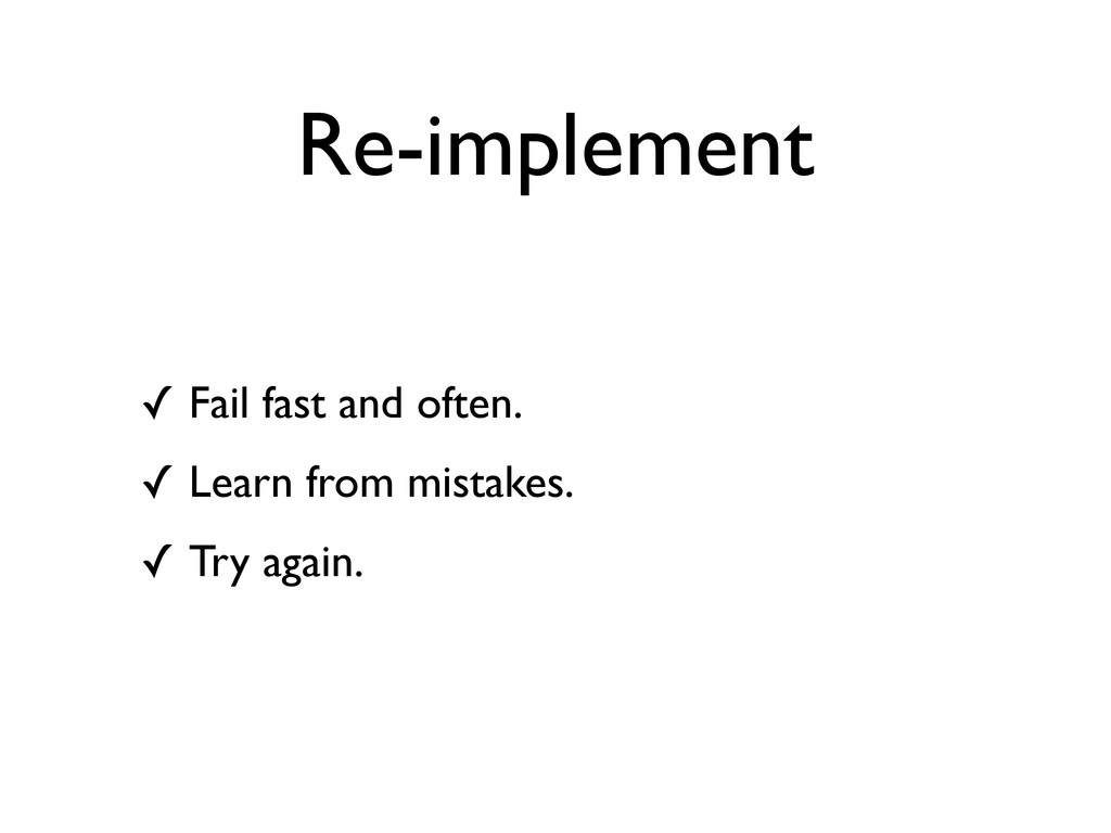 Re-implement ✓ Fail fast and often. ✓ Learn fro...
