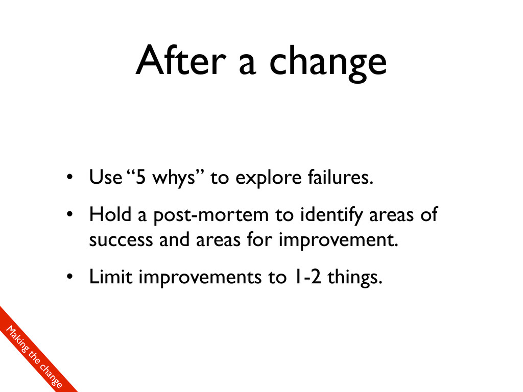 "After a change • Use ""5 whys"" to explore failur..."