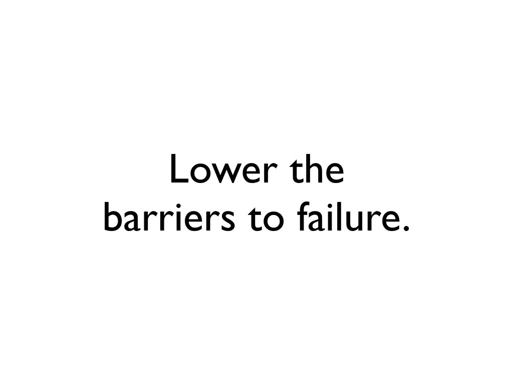 Lower the barriers to failure.