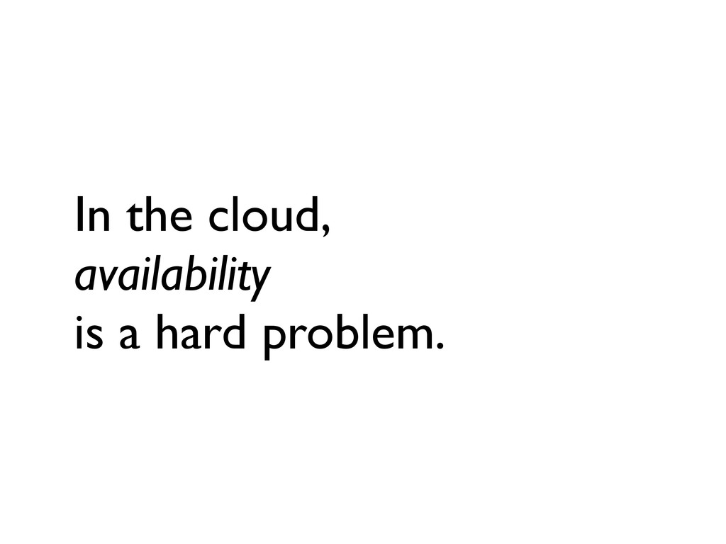 In the cloud, availability is a hard problem.