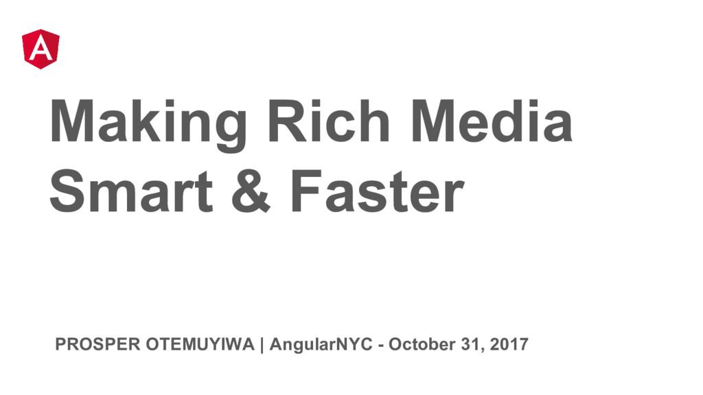 Making Rich Media Smart & Faster PROSPER OTEMUY...