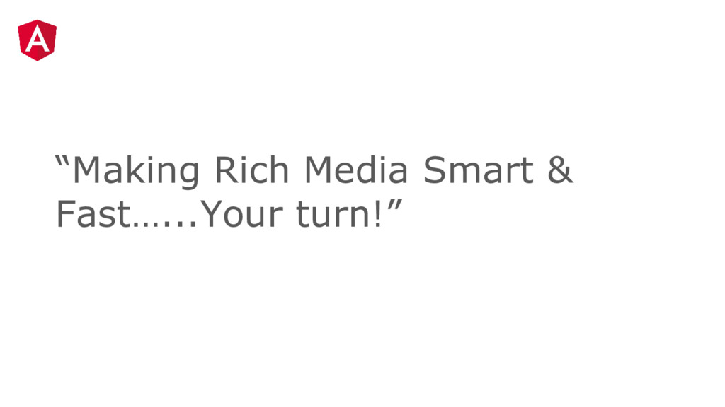 """""""Making Rich Media Smart & Fast…...Your turn!"""""""