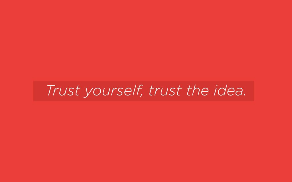 Trust yourself, trust the idea.