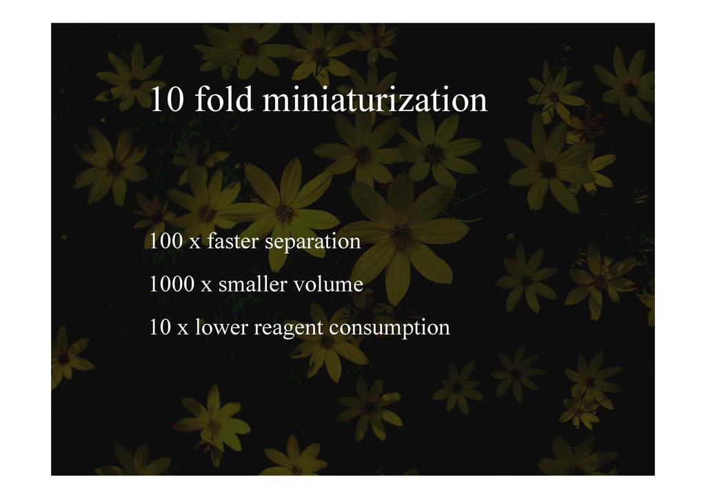 10 fold miniaturization 100 x faster separation...