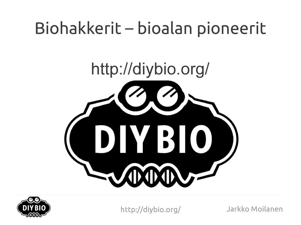 http://diybio.org/ Jarkko Moilanen Biohakkerit ...