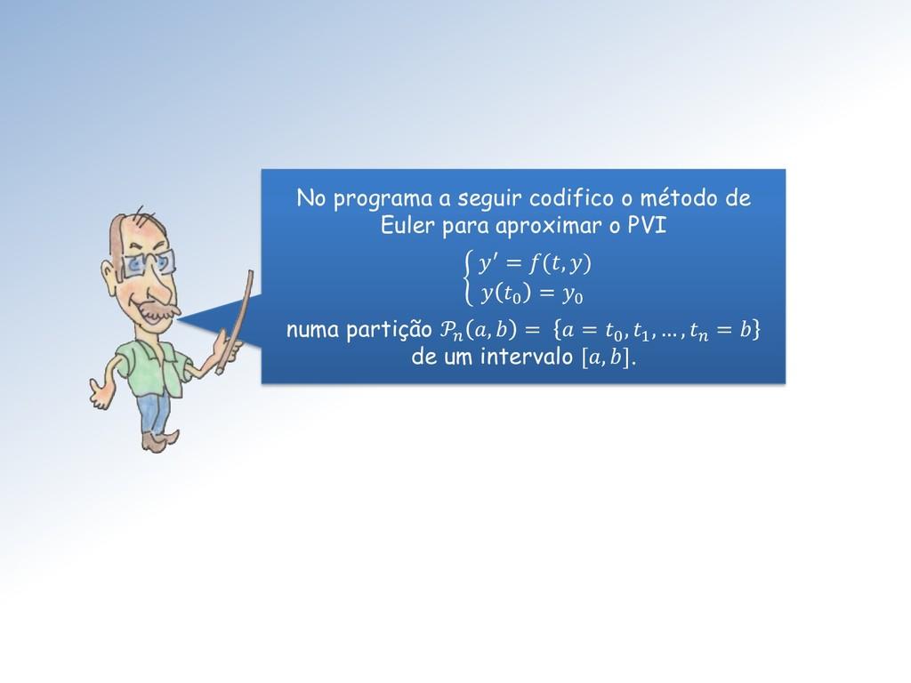 No programa a seguir codifico o método de Euler...
