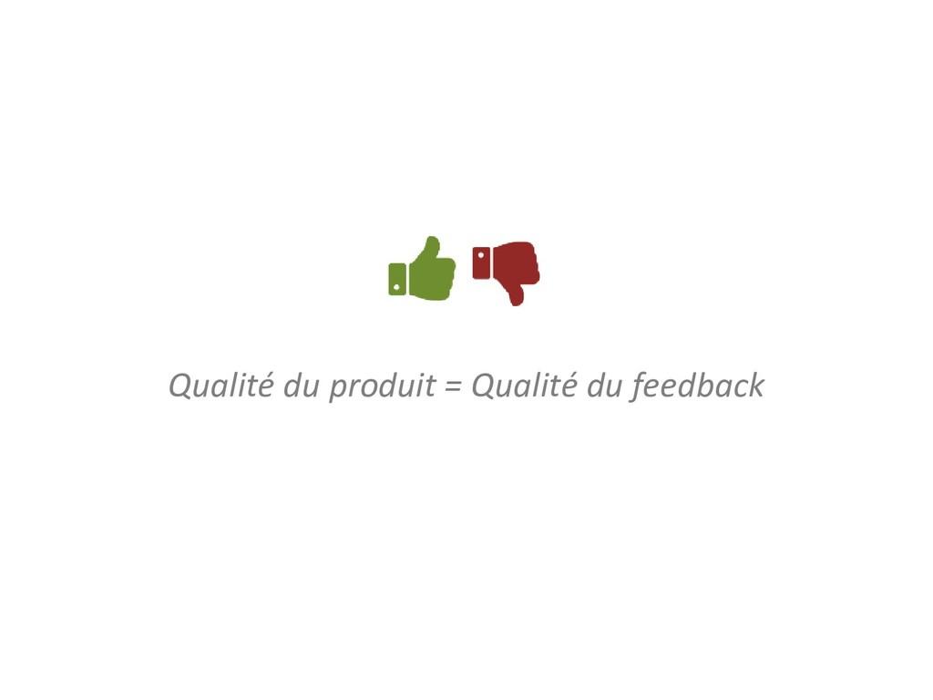 Qualité du produit = Qualité du feedback