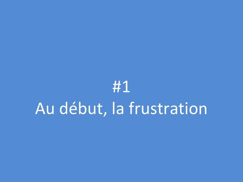 #1 Au début, la frustration