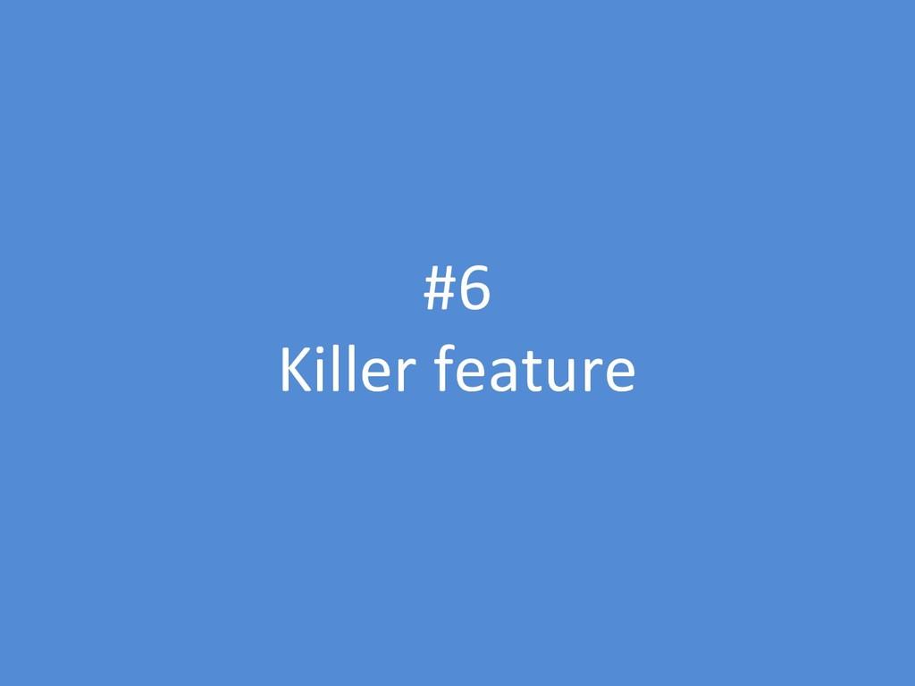 #6 Killer feature