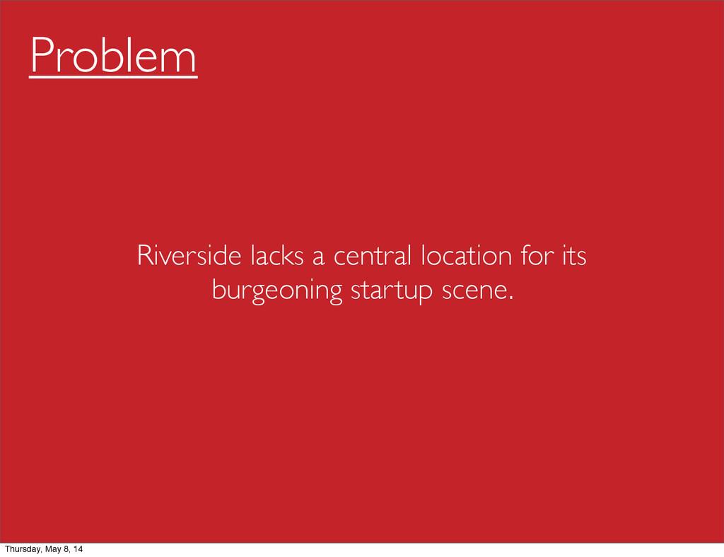 Problem Riverside lacks a central location for ...