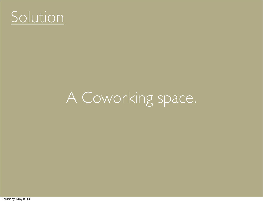 Solution A Coworking space. Thursday, May 8, 14