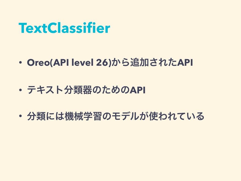 TextClassifier • Oreo(API level 26)͔ΒՃ͞ΕͨAPI • ...