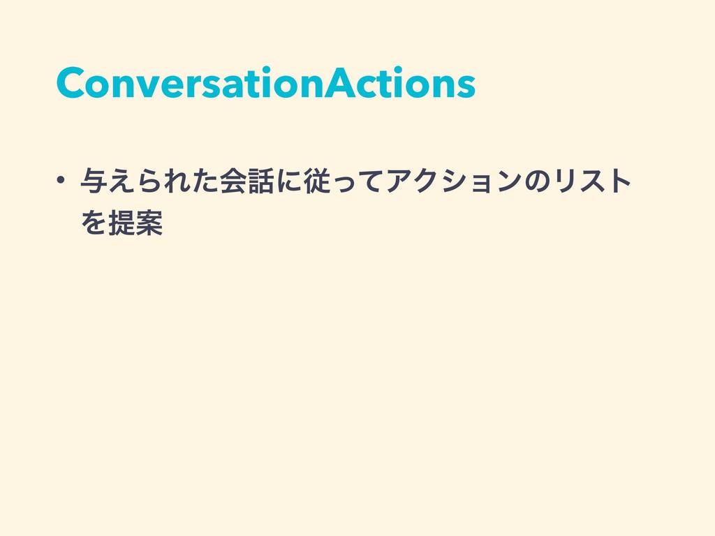 ConversationActions • ༩͑ΒΕͨձʹैͬͯΞΫγϣϯͷϦετ ΛఏҊ