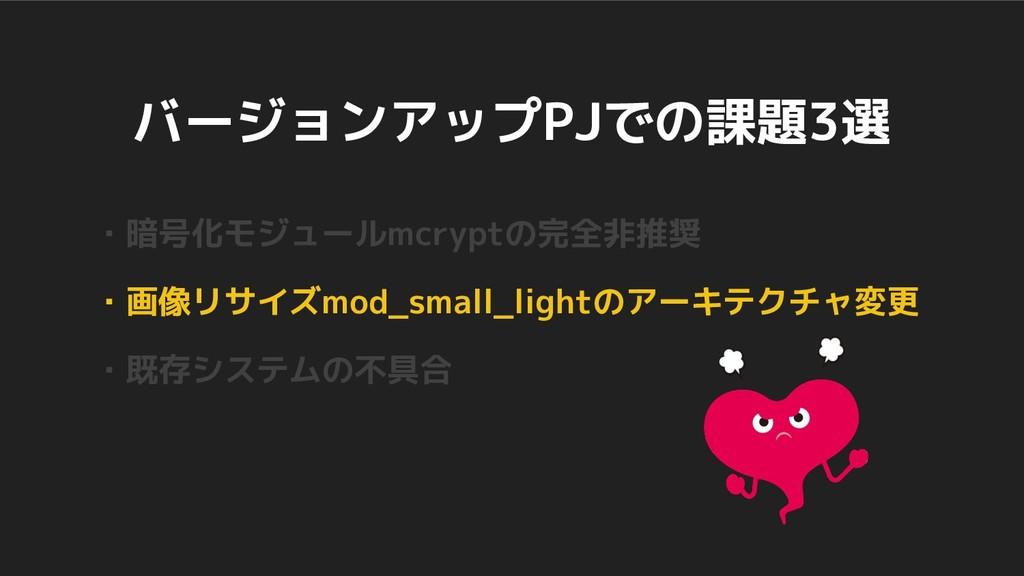 バージョンアップPJでの課題3選 ・暗号化モジュールmcryptの完全非推奨 ・画像リサイズm...