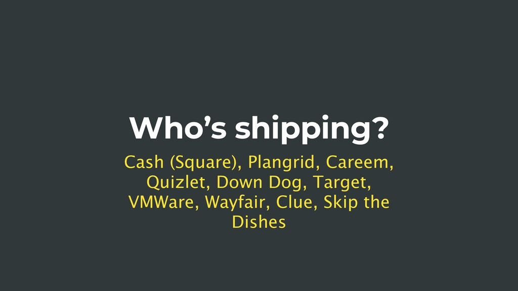 Who's shipping? Cash (Square), Plangrid, Careem...