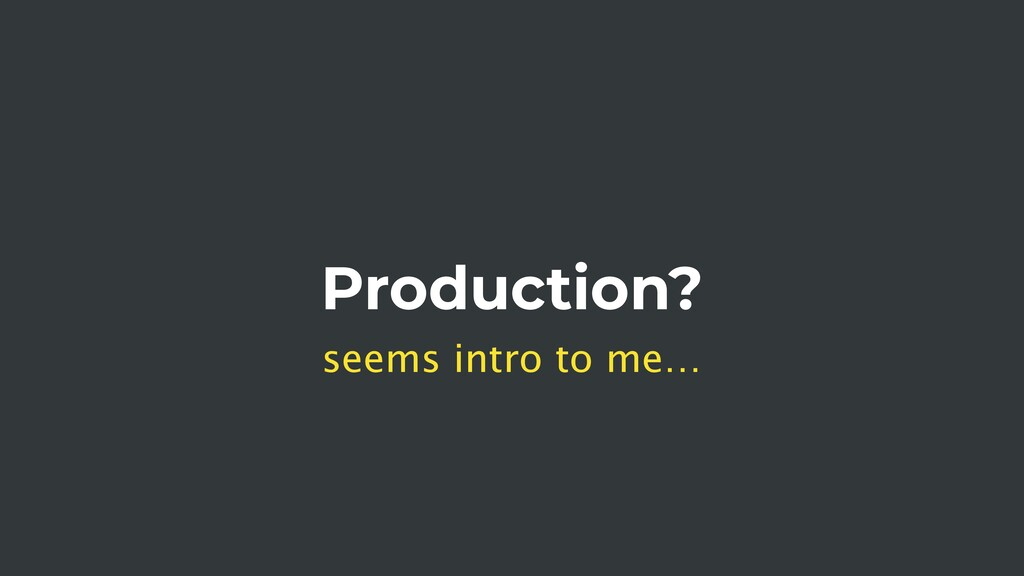 Production? seems intro to me…