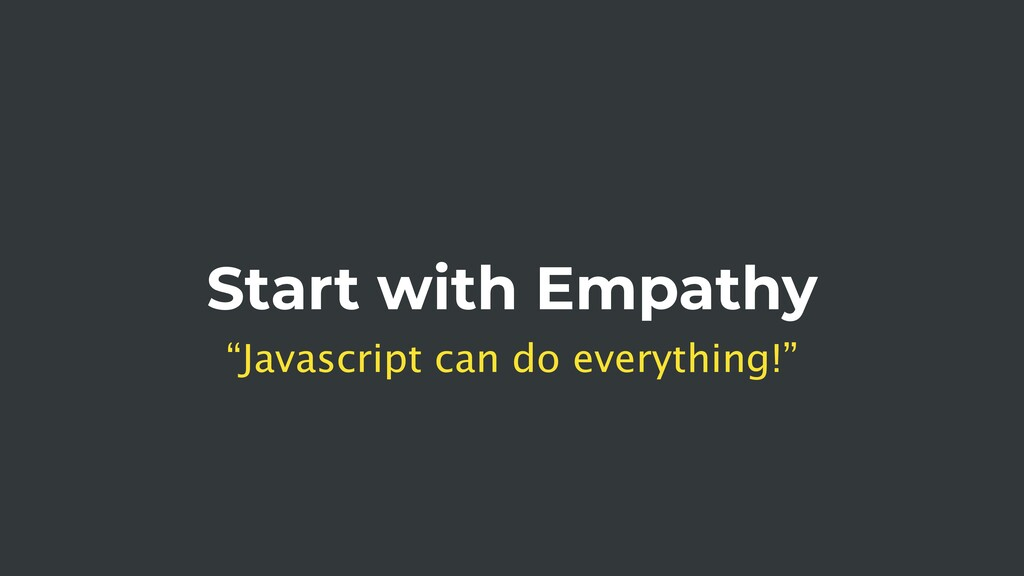 "Start with Empathy ""Javascript can do everythin..."