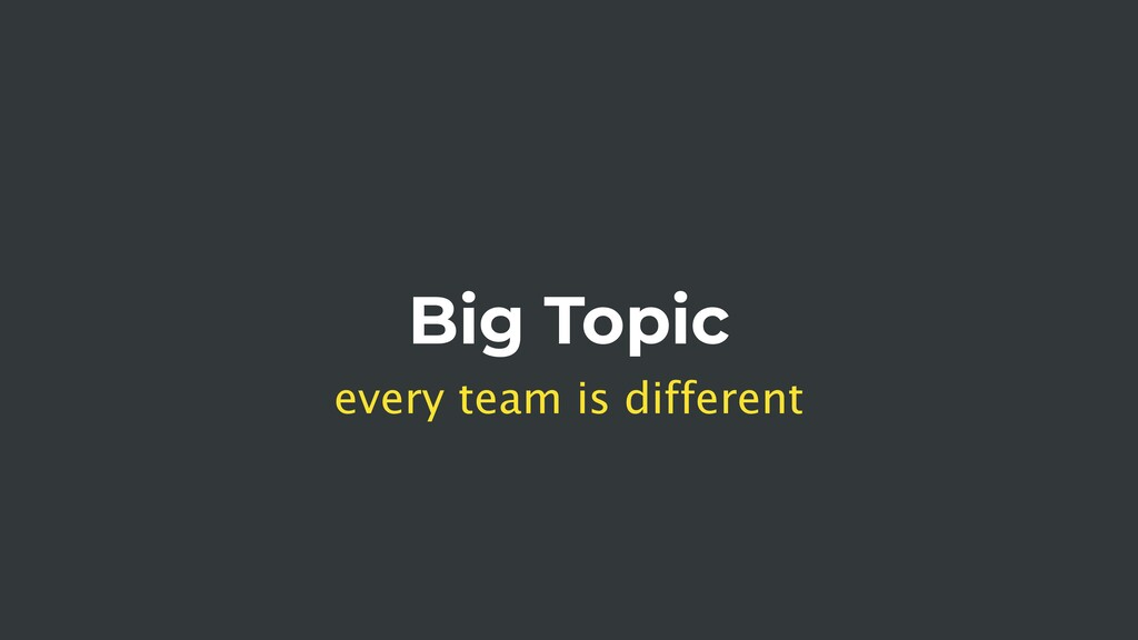 Big Topic every team is different