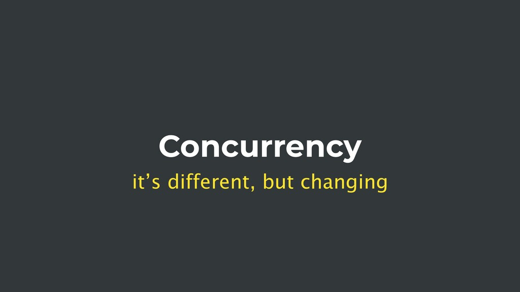 Concurrency it's different, but changing