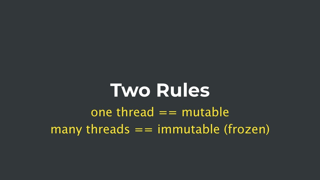 Two Rules one thread == mutable many threads ==...