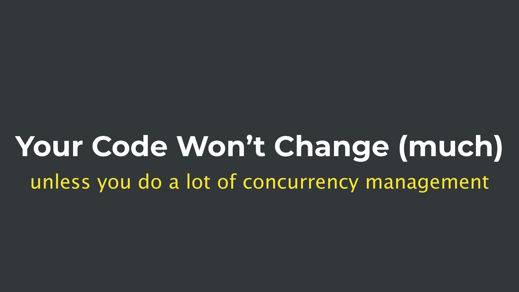 Your Code Won't Change (much) unless you do a l...