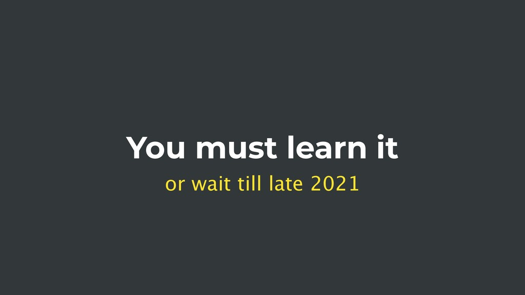 You must learn it or wait till late 2021