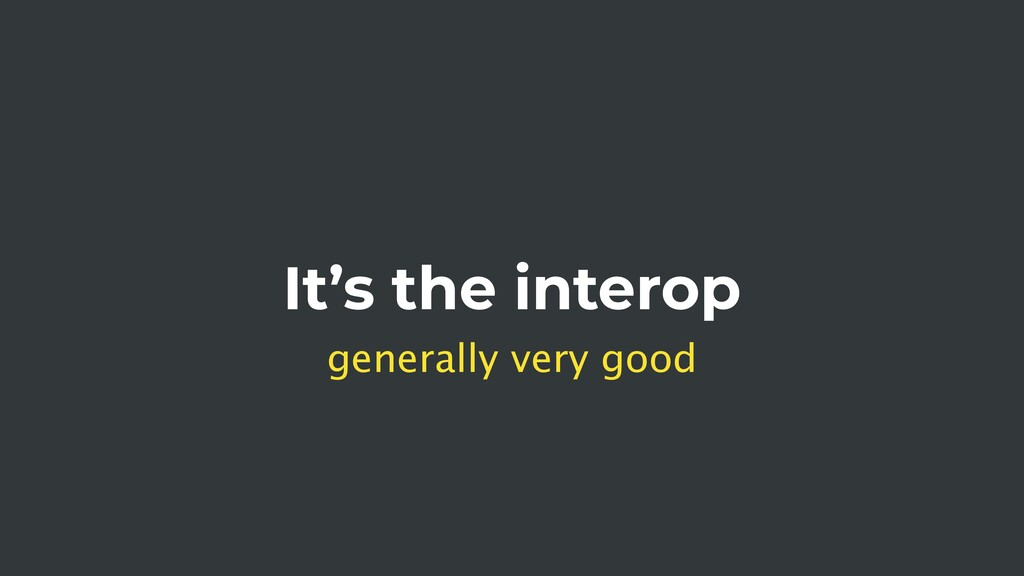 It's the interop generally very good