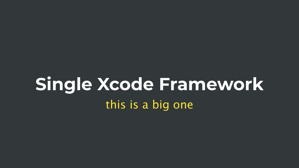 Single Xcode Framework this is a big one