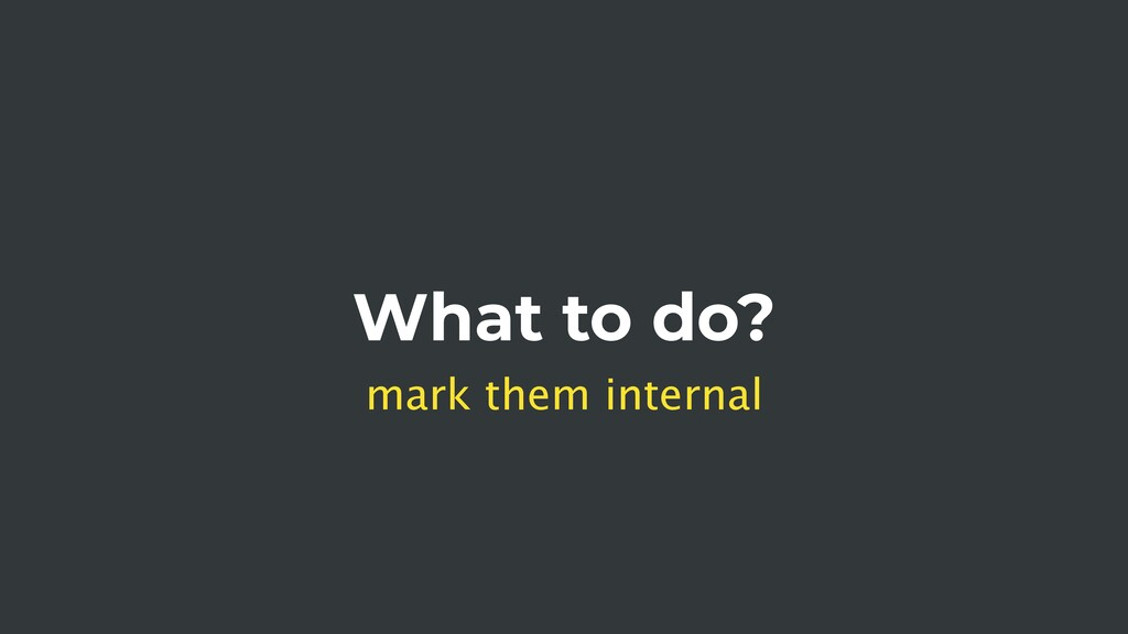 What to do? mark them internal