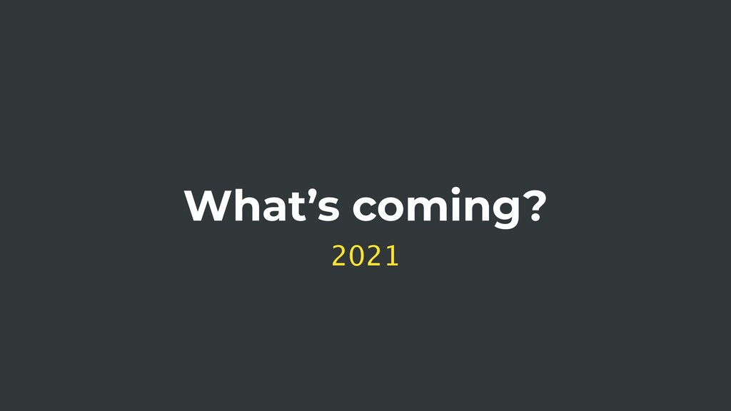 What's coming? 2021