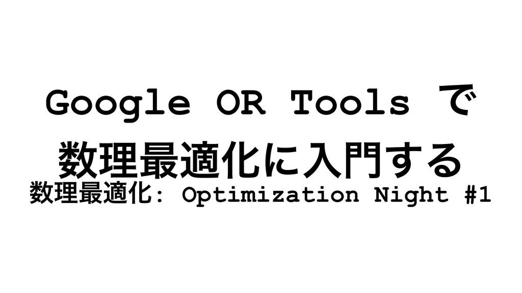 Google OR Tools Ͱ ཧ࠷దԽʹೖ͢Δ ཧ࠷దԽ: Optimizatio...