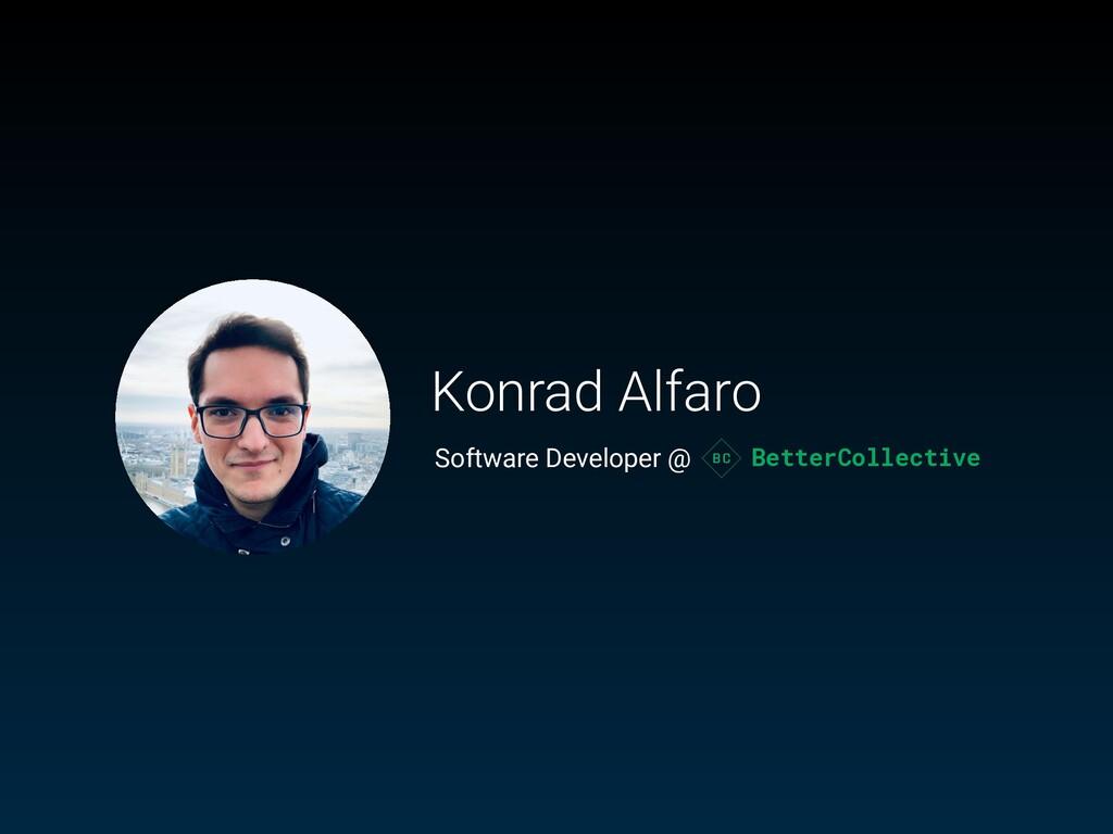 Konrad Alfaro Software Developer @ BetterCollec...