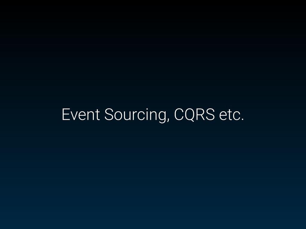 Event Sourcing, CQRS etc.