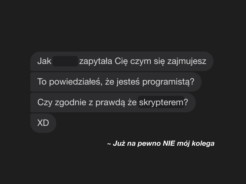 ~ Już na pewno NIE mój kolega