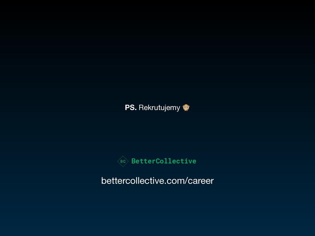 PS. Rekrutujemy  BetterCollective bettercollect...