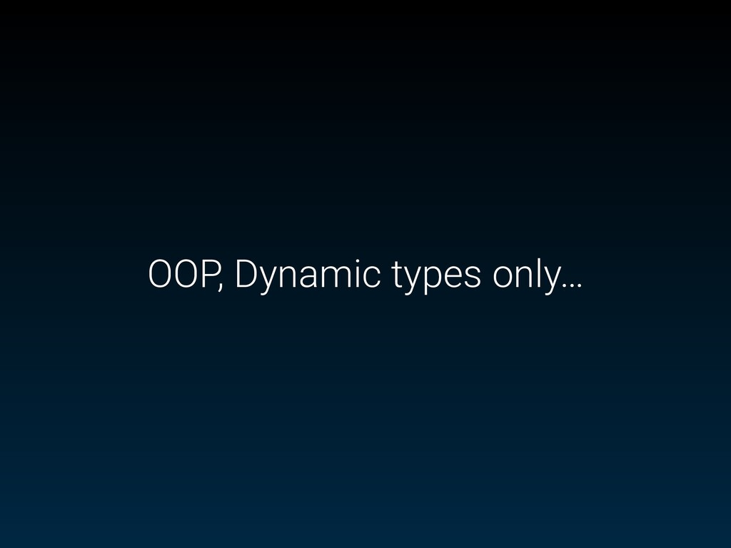 OOP, Dynamic types only…