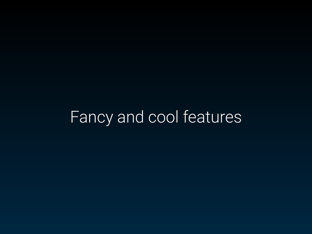 Fancy and cool features