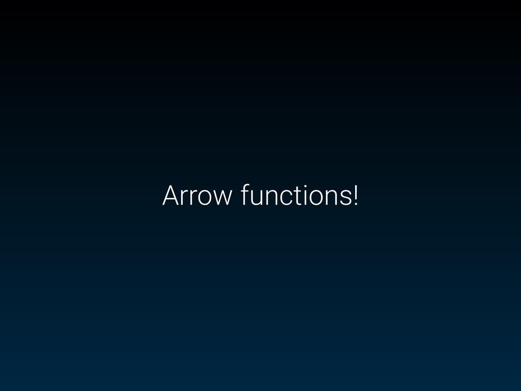 Arrow functions!