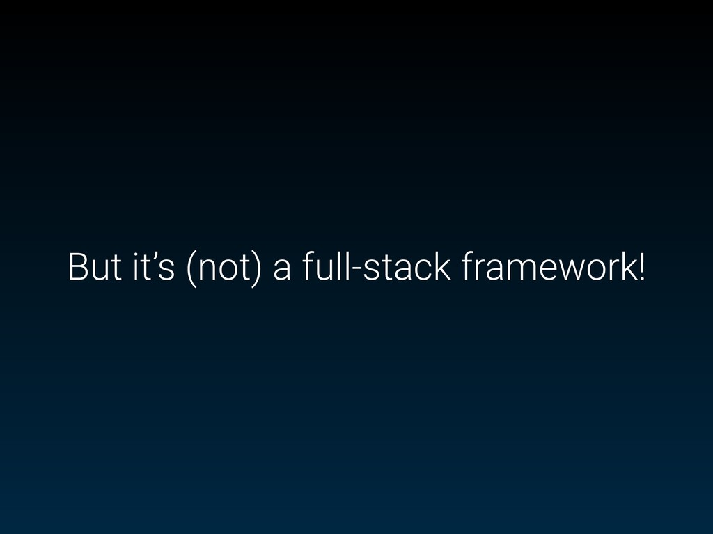 But it's (not) a full-stack framework!
