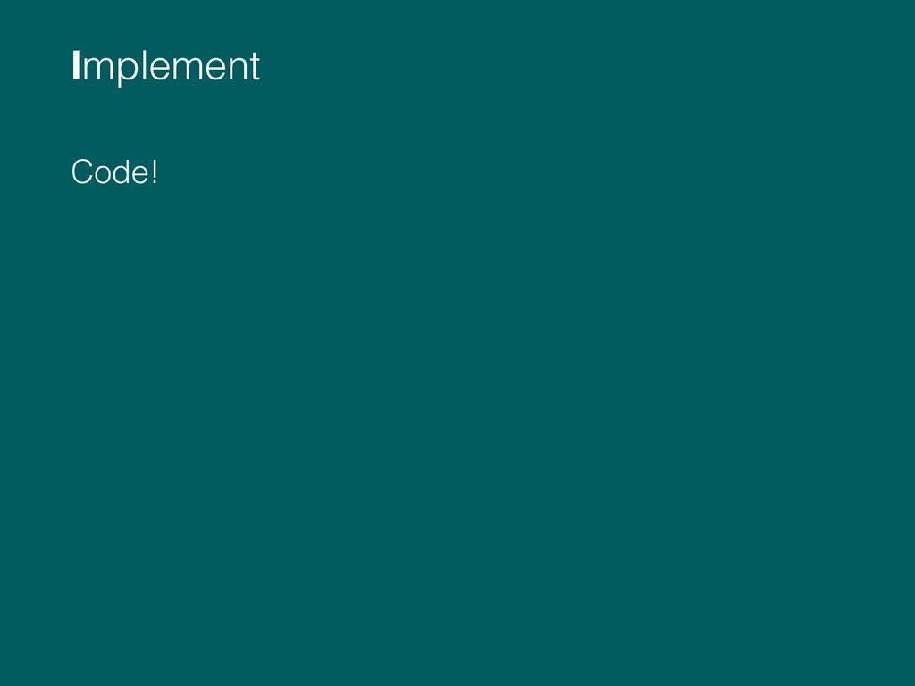 Implement Code!
