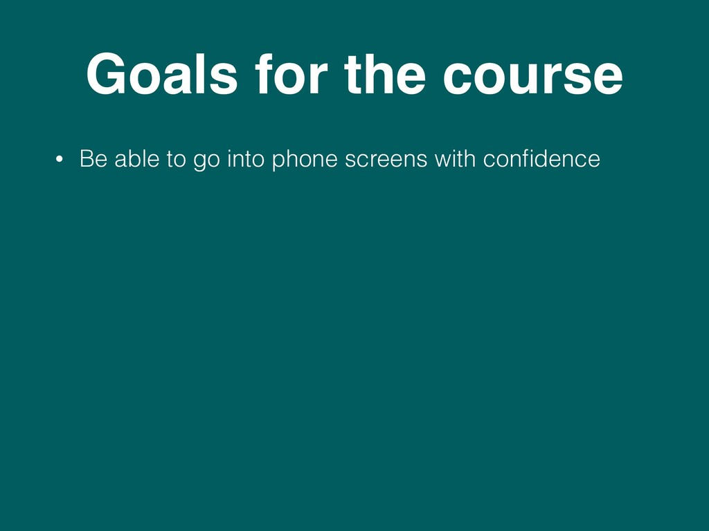 Goals for the course • Be able to go into phone...