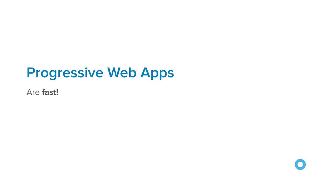 Progressive Web Apps Are fast!