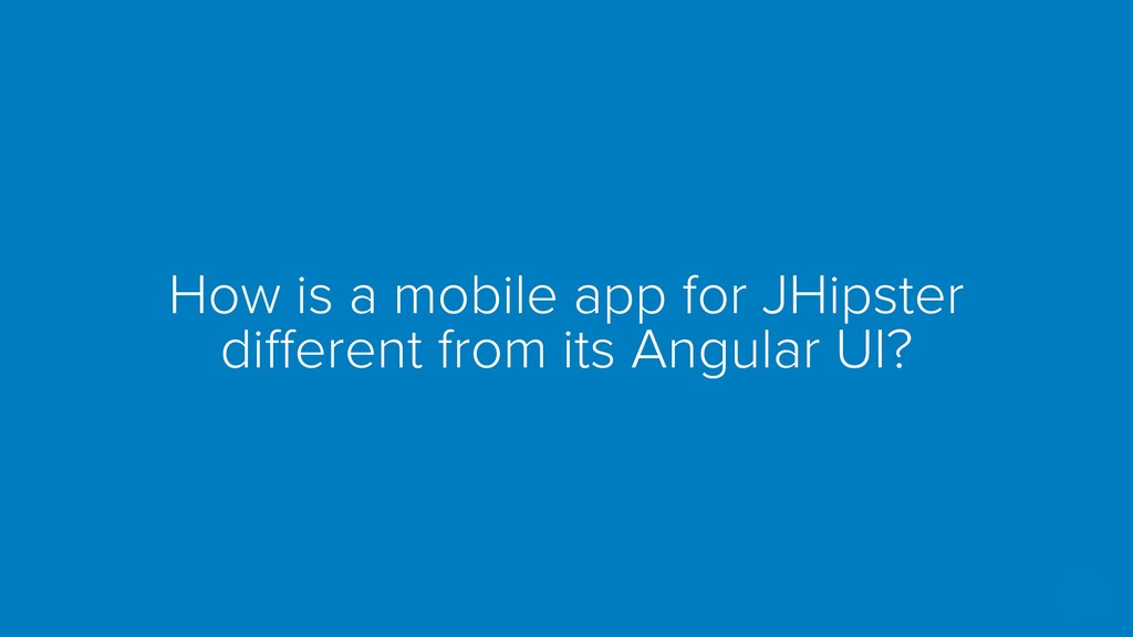 How is a mobile app for JHipster different from...