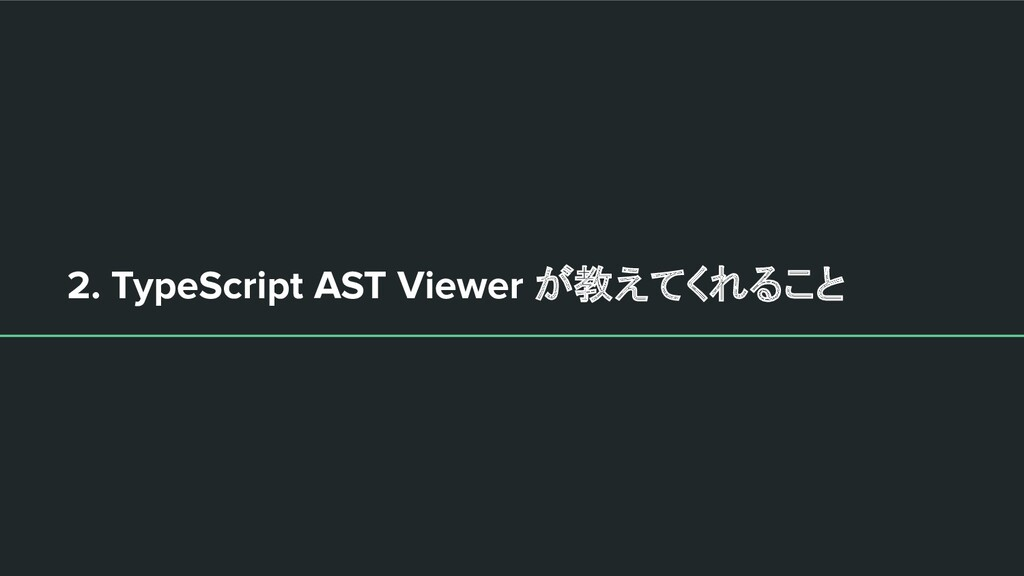 2. TypeScript AST Viewer が教えてくれること