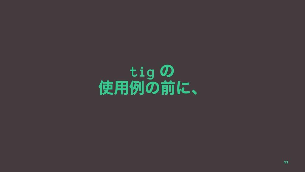 tig ͷ ༻ྫͷલʹɺ 11