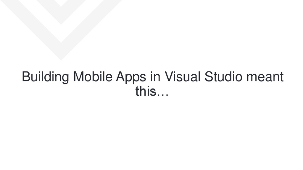Building Mobile Apps in Visual Studio meant thi...